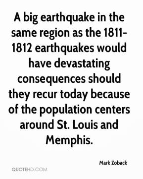 Mark Zoback  - A big earthquake in the same region as the 1811-1812 earthquakes would have devastating consequences should they recur today because of the population centers around St. Louis and Memphis.