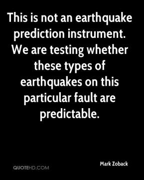 Mark Zoback  - This is not an earthquake prediction instrument. We are testing whether these types of earthquakes on this particular fault are predictable.