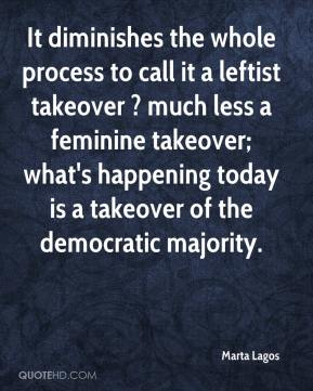 Marta Lagos  - It diminishes the whole process to call it a leftist takeover ? much less a feminine takeover; what's happening today is a takeover of the democratic majority.