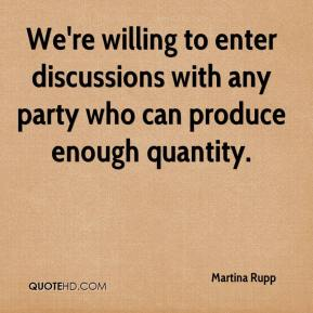 Martina Rupp  - We're willing to enter discussions with any party who can produce enough quantity.