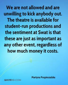 Martyna Pospieszalska  - We are not allowed and are unwilling to kick anybody out. The theatre is available for student-run productions and the sentiment at Swat is that these are just as important as any other event, regardless of how much money it costs.