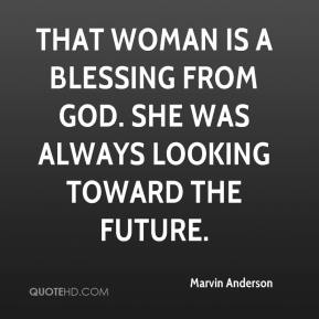 Marvin Anderson  - That woman is a blessing from God. She was always looking toward the future.
