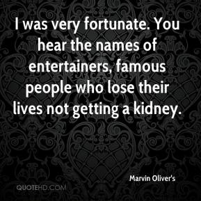 Marvin Oliver's  - I was very fortunate. You hear the names of entertainers, famous people who lose their lives not getting a kidney.