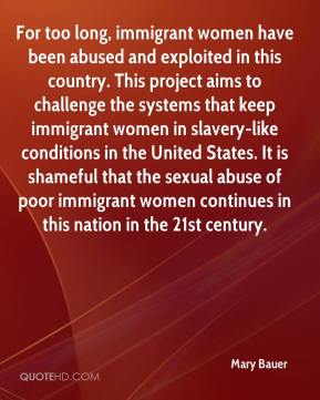Mary Bauer  - For too long, immigrant women have been abused and exploited in this country. This project aims to challenge the systems that keep immigrant women in slavery-like conditions in the United States. It is shameful that the sexual abuse of poor immigrant women continues in this nation in the 21st century.