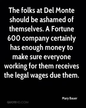 Mary Bauer  - The folks at Del Monte should be ashamed of themselves. A Fortune 600 company certainly has enough money to make sure everyone working for them receives the legal wages due them.
