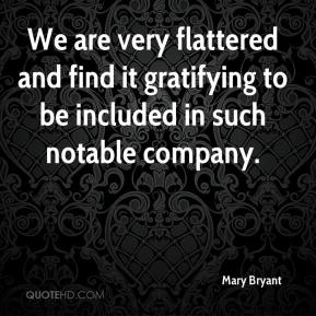 Mary Bryant  - We are very flattered and find it gratifying to be included in such notable company.
