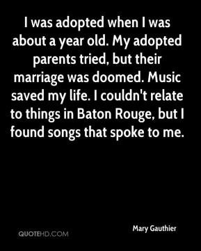 Mary Gauthier  - I was adopted when I was about a year old. My adopted parents tried, but their marriage was doomed. Music saved my life. I couldn't relate to things in Baton Rouge, but I found songs that spoke to me.