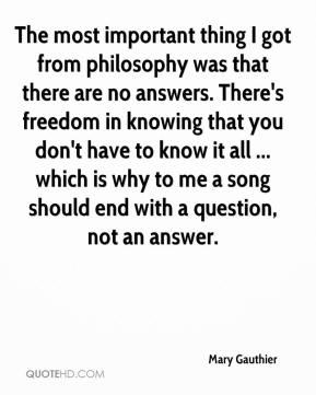 Mary Gauthier  - The most important thing I got from philosophy was that there are no answers. There's freedom in knowing that you don't have to know it all ... which is why to me a song should end with a question, not an answer.