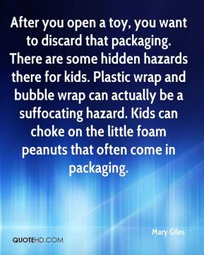 Mary Giles  - After you open a toy, you want to discard that packaging. There are some hidden hazards there for kids. Plastic wrap and bubble wrap can actually be a suffocating hazard. Kids can choke on the little foam peanuts that often come in packaging.