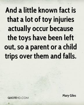 Mary Giles  - And a little known fact is that a lot of toy injuries actually occur because the toys have been left out, so a parent or a child trips over them and falls.