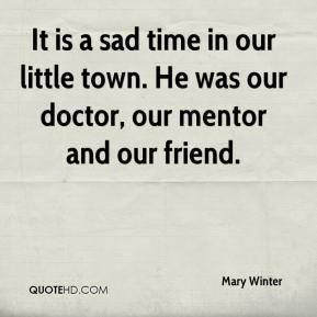 Mary Winter  - It is a sad time in our little town. He was our doctor, our mentor and our friend.