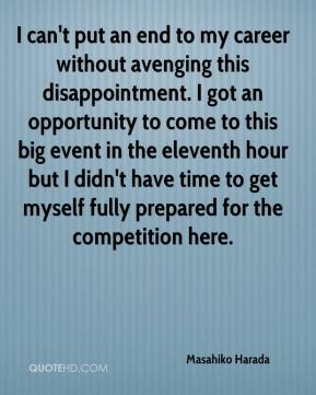 I can't put an end to my career without avenging this disappointment. I got an opportunity to come to this big event in the eleventh hour but I didn't have time to get myself fully prepared for the competition here.
