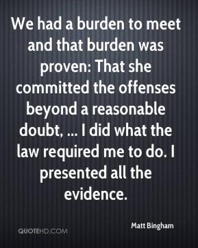 Matt Bingham  - We had a burden to meet and that burden was proven: That she committed the offenses beyond a reasonable doubt, ... I did what the law required me to do. I presented all the evidence.