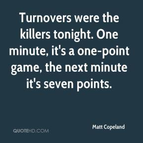 Matt Copeland  - Turnovers were the killers tonight. One minute, it's a one-point game, the next minute it's seven points.