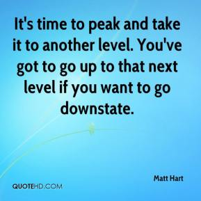 Matt Hart  - It's time to peak and take it to another level. You've got to go up to that next level if you want to go downstate.