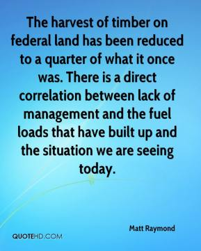 Matt Raymond  - The harvest of timber on federal land has been reduced to a quarter of what it once was. There is a direct correlation between lack of management and the fuel loads that have built up and the situation we are seeing today.