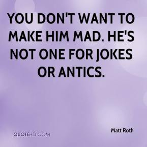 Matt Roth  - You don't want to make him mad. He's not one for jokes or antics.