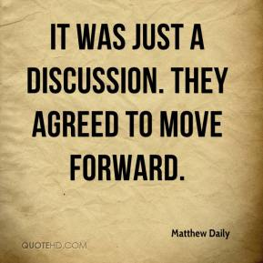 Matthew Daily  - It was just a discussion. They agreed to move forward.