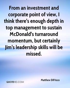 Matthew DiFrisco  - From an investment and corporate point of view, I think there's enough depth in top management to sustain McDonald's turnaround momentum, but certainly Jim's leadership skills will be missed.