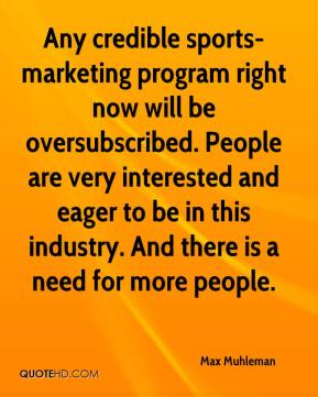 Max Muhleman  - Any credible sports-marketing program right now will be oversubscribed. People are very interested and eager to be in this industry. And there is a need for more people.