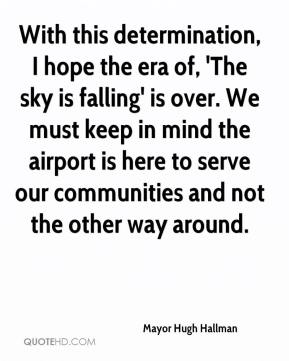 Mayor Hugh Hallman  - With this determination, I hope the era of, 'The sky is falling' is over. We must keep in mind the airport is here to serve our communities and not the other way around.