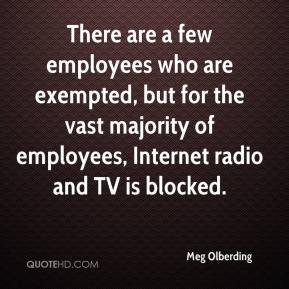 Meg Olberding  - There are a few employees who are exempted, but for the vast majority of employees, Internet radio and TV is blocked.