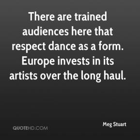 Meg Stuart  - There are trained audiences here that respect dance as a form. Europe invests in its artists over the long haul.