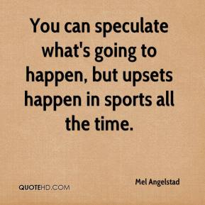 Mel Angelstad  - You can speculate what's going to happen, but upsets happen in sports all the time.