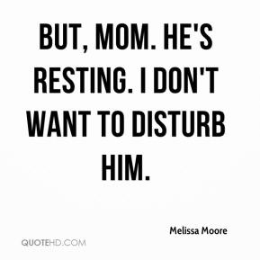 Melissa Moore  - But, Mom. He's resting. I don't want to disturb him.
