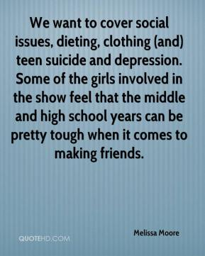 Melissa Moore  - We want to cover social issues, dieting, clothing (and) teen suicide and depression. Some of the girls involved in the show feel that the middle and high school years can be pretty tough when it comes to making friends.