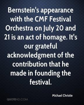 Michael Christie  - Bernstein's appearance with the CMF Festival Orchestra on July 20 and 21 is an act of homage. It's our grateful acknowledgment of the contribution that he made in founding the festival.