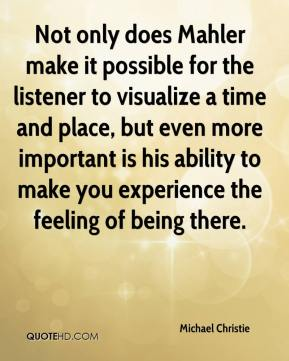 Michael Christie  - Not only does Mahler make it possible for the listener to visualize a time and place, but even more important is his ability to make you experience the feeling of being there.