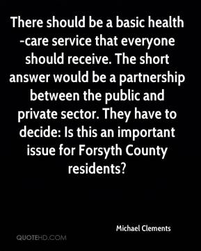 Michael Clements  - There should be a basic health-care service that everyone should receive. The short answer would be a partnership between the public and private sector. They have to decide: Is this an important issue for Forsyth County residents?