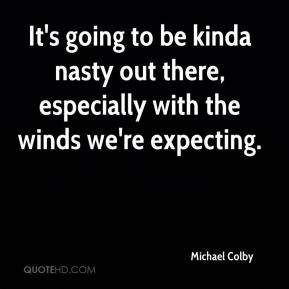 Michael Colby  - It's going to be kinda nasty out there, especially with the winds we're expecting.