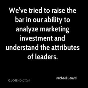 Michael Gerard  - We've tried to raise the bar in our ability to analyze marketing investment and understand the attributes of leaders.