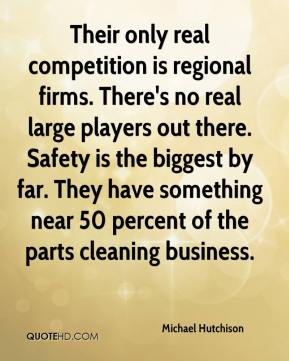 Michael Hutchison  - Their only real competition is regional firms. There's no real large players out there. Safety is the biggest by far. They have something near 50 percent of the parts cleaning business.