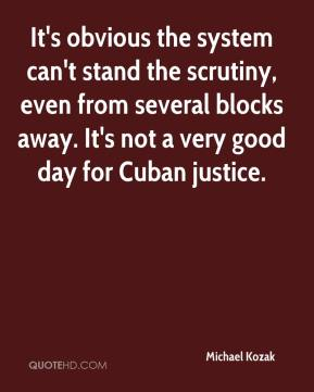 Michael Kozak  - It's obvious the system can't stand the scrutiny, even from several blocks away. It's not a very good day for Cuban justice.