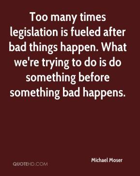 Michael Moser  - Too many times legislation is fueled after bad things happen. What we're trying to do is do something before something bad happens.