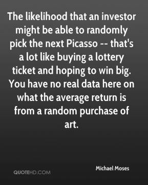 Michael Moses  - The likelihood that an investor might be able to randomly pick the next Picasso -- that's a lot like buying a lottery ticket and hoping to win big. You have no real data here on what the average return is from a random purchase of art.
