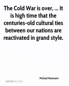 Michael Naumann  - The Cold War is over, ... It is high time that the centuries-old cultural ties between our nations are reactivated in grand style.