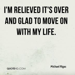 Michael Rigas  - I'm relieved it's over and glad to move on with my life.