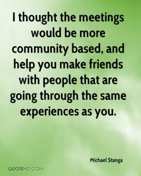 Michael Stanga  - I thought the meetings would be more community based, and help you make friends with people that are going through the same experiences as you.