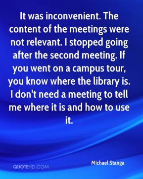 Michael Stanga  - It was inconvenient. The content of the meetings were not relevant. I stopped going after the second meeting. If you went on a campus tour, you know where the library is. I don't need a meeting to tell me where it is and how to use it.