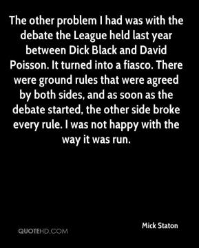 Mick Staton  - The other problem I had was with the debate the League held last year between Dick Black and David Poisson. It turned into a fiasco. There were ground rules that were agreed by both sides, and as soon as the debate started, the other side broke every rule. I was not happy with the way it was run.