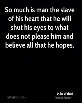 So much is man the slave of his heart that he will shut his eyes to what does not please him and believe all that he hopes.