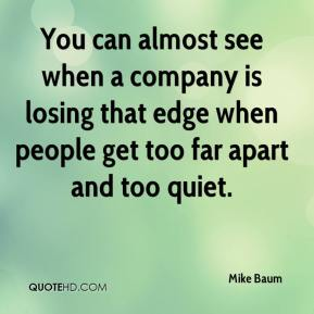 Mike Baum  - You can almost see when a company is losing that edge when people get too far apart and too quiet.