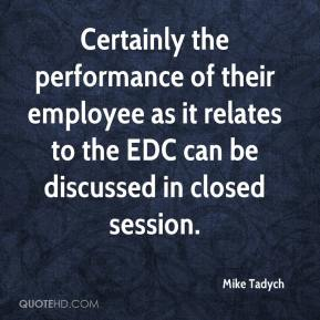 Mike Tadych  - Certainly the performance of their employee as it relates to the EDC can be discussed in closed session.