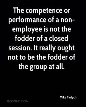 Mike Tadych  - The competence or performance of a non-employee is not the fodder of a closed session. It really ought not to be the fodder of the group at all.
