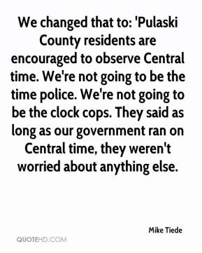 Mike Tiede  - We changed that to: 'Pulaski County residents are encouraged to observe Central time. We're not going to be the time police. We're not going to be the clock cops. They said as long as our government ran on Central time, they weren't worried about anything else.