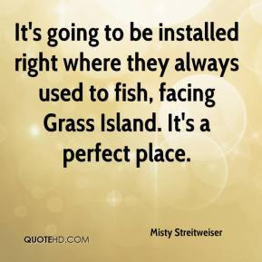 Misty Streitweiser  - It's going to be installed right where they always used to fish, facing Grass Island. It's a perfect place.